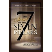 The Secret of the Seven Pillars - Building Your Life on God's Wisdom from the Book of Proverbs by Daniel A Biddle