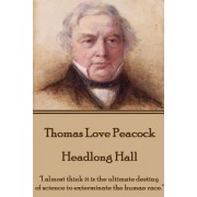 "Thomas Love Peacock - Headlong Hall: ""I Almost Think It Is the Ultimate Destiny of Science to Exterminate the Human Race."""
