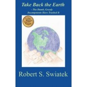 Take Back the Earth - The Dumb, Greedy Incompetents Have Trashed It by Robert S Swiatek