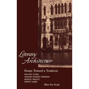 Literary Architecture: Essays Toward a Tradition: Walter Pater, Gerard Manley Hopkins, Marcel Proust, Henry James