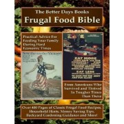 The Better Days Books Frugal Food Bible: Practical Advice for Feeding Your Family During Hard Economic Times From Americans Who Survived and Thrived In Tougher Times Than These by Better Days Books