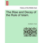 The Rise and Decay of the Rule of Islam. by Archibald J Dunn