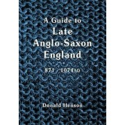A Guide to Late Anglo-Saxon England by Donald Earl Henson