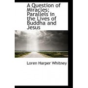 A Question of Miracles; Parallels in the Lives of Buddha and Jesus by Loren Harper Whitney