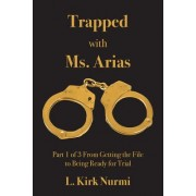 Trapped with Ms. Arias: Part 1 of 3 from Getting the File to Being Ready for Trial