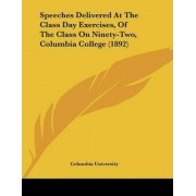 Speeches Delivered at the Class Day Exercises, of the Class on Ninety-Two, Columbia College (1892) by Columbia University