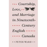 Courtship, Love and Marriage in Nineteenth-Century English Canada by Peter Ward