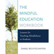 The Mindful Education Workbook Lessons for Teaching Mindfulness to Students by Daniel Rechtschaffen