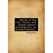 Memoir of the Life, Travels, and Gospel Labours of George Fox, an Eminent Minister. by Anonymous