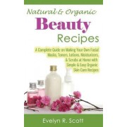 Natural & Organic Beauty Recipes - A Complete Guide on Making Your Own Facial Masks, Toners, Lotions, Moisturizers, & Scrubs at Home with Simple & Easy Organic Skin Care Recipes by Evelyn R Scott
