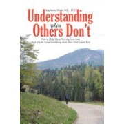 Understanding When Others Don't: How to Help Those Hurting from Loss (and Maybe Learn Something about Your Own Losses Too)