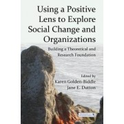 Using a Positive Lens to Explore Social Change and Organizations by Karen Golden-Biddle