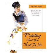 Painting What (You Want) to See: Forty-Six Lessons, Assignments, and Painting Critiques on Watercolor and Oil