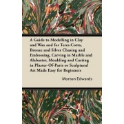 A Guide to Modelling in Clay and Wax and for Terra Cotta, Bronze and Silver Chasing and Embossing, Carving in Marble and Alabaster, Moulding and Casting in Plaster-Of-Paris or Sculptural Art Made Easy for Beginners by Morton Edwards