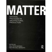 Matter: Material Processes in Architectural Production by Gail Peter Borden