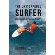 The Unstoppable Surfer: The Workout Program That Uses Cross Fit Training and Improved Nutrition to Boost Your Surfing Potential