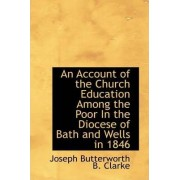 An Account of the Church Education Among the Poor in the Diocese of Bath and Wells in 1846 by Joseph Butterworth B Clarke
