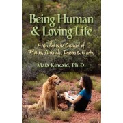 Being Human & Loving Life From the Wise Counsel of Plants, Animals, Insects & Earth. by Maia Kincaid