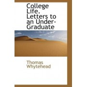College Life. Letters to an Under-Graduate by Thomas Whytehead