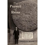 The Pursuit of Ruins: Archaeology, History, and the Making of Modern Mexico