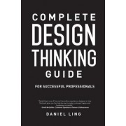 Complete Design Thinking Guide for Successful Professionals by Daniel Ling
