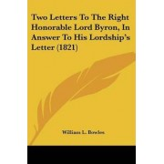 Two Letters to the Right Honorable Lord Byron, in Answer to His Lordship's Letter (1821) by William L Bowles