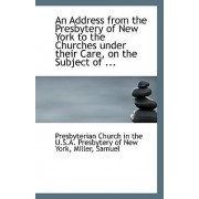 An Address from the Presbytery of New York to the Churches Under Their Care, on the Subject of ... by Church in the U S a Presbytery of New y