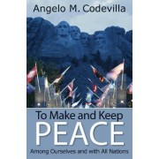 To Make and Keep Peace Among Ourselves and with All Nations by Angelo M. Codevilla