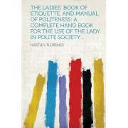 The Ladies' Book of Etiquette, and Manual of Politeness; A Complete Hand Book for the Use of the Lady in Polite Society .. by Hartley Florence