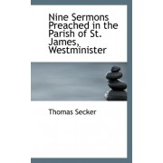 Nine Sermons Preached in the Parish of St. James, Westminister by Thomas Secker