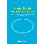 Knots, Braids And Mobius Strips - Particle Physics And The Geometry Of Elementarity: An Alternative View by Jack Avrin