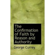 The Confirmation of Faith by Reason and Authority by George Currey