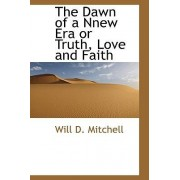 The Dawn of a Nnew Era or Truth, Love and Faith by Will D Mitchell