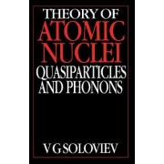 Theory of Atomic Nuclei, Quasi-particle and Phonons by V.G. Soloviev
