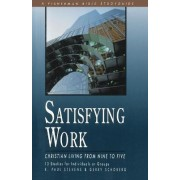 Satisfying Work: Christian Living from Nine to Five by R. Paul Stevens