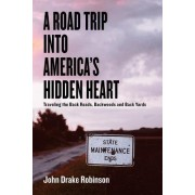 A Road Trip Into America's Hidden Heart - Traveling the Back Roads, Backwoods and Back Yards by John Drake Robinson