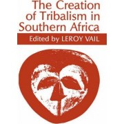 The Creation of Tribalism in Southern Africa by LeRoy Vail