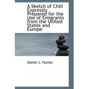 A Sketch of Chili Expressly Prepared for the Use of Emigrants from the United States and Europe by Daniel J Hunter