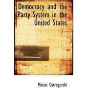 Democracy and the Party System in the United States by Moisei Ostrogorski