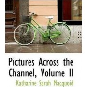 Pictures Across the Channel, Volume II by Katharine Sarah Macquoid