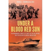 Under a Blood Red Sun: The Gallant Stand of America S Torpedo Boat Squadron 3 in the Philippines, 1941 42