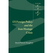US Foreign Policy and the Iran Hostage Crisis by David Patrick Houghton