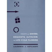 Essays on Saving, Bequests, Altruism and Life-Cycle Planning by Laurence J. Kotlikoff