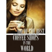 100 of the Best Coffee Shops in the World by Alex Trost
