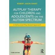 Autplay Therapy for Children and Adolescents on the Autism Spectrum by Robert Jason Grant
