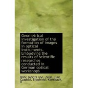 Geometrical Investigation of the Formation of Images in Optical Instruments. Embodying the Results O by Rohr Moritz Von