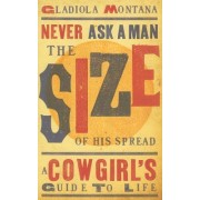 Never Ask a Man the Size of His Spread: a Cowgirl's Guide To Life by Gladiola Montana