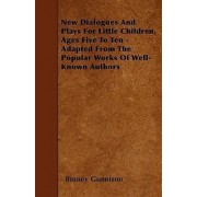 New Dialogues And Plays For Little Children, Ages Five To Ten - Adapted From The Popular Works Of Well-Known Authors by Binney Gunnison