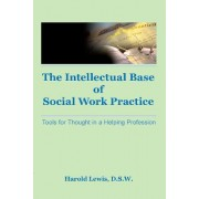 The Intellectual Base of Social Work Practice by Harold Lewis