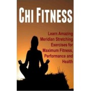 Chi Fitness - Learn Amazing Meridian Stretching Exercises for Maximum Fitness, Performance and Health by Alex J Blackwell